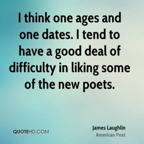 I think one ages and one dates. I tend to have a good deal of difficulty in liking some of the new poets.