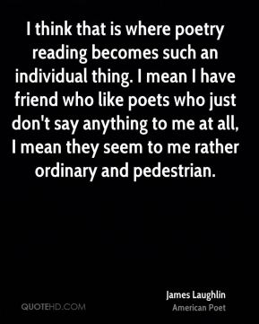 I think that is where poetry reading becomes such an individual thing. I mean I have friend who like poets who just don't say anything to me at all, I mean they seem to me rather ordinary and pedestrian.