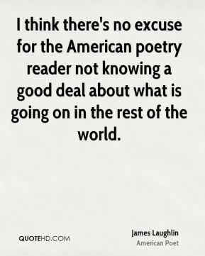 James Laughlin - I think there's no excuse for the American poetry reader not knowing a good deal about what is going on in the rest of the world.