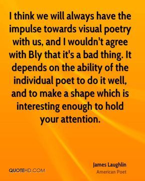 James Laughlin - I think we will always have the impulse towards visual poetry with us, and I wouldn't agree with Bly that it's a bad thing. It depends on the ability of the individual poet to do it well, and to make a shape which is interesting enough to hold your attention.