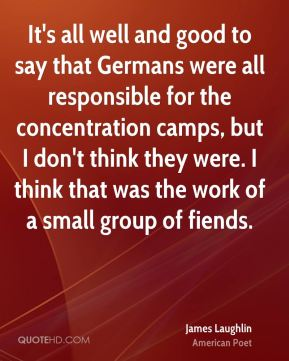 It's all well and good to say that Germans were all responsible for the concentration camps, but I don't think they were. I think that was the work of a small group of fiends.