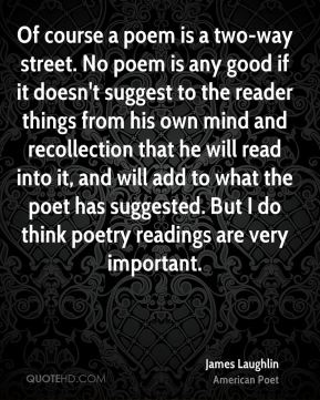 James Laughlin - Of course a poem is a two-way street. No poem is any good if it doesn't suggest to the reader things from his own mind and recollection that he will read into it, and will add to what the poet has suggested. But I do think poetry readings are very important.