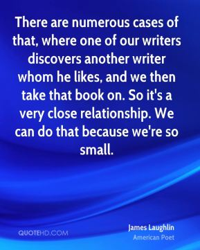 There are numerous cases of that, where one of our writers discovers another writer whom he likes, and we then take that book on. So it's a very close relationship. We can do that because we're so small.