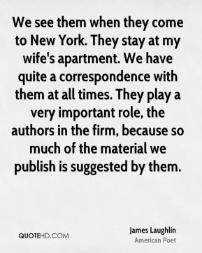 James Laughlin - We see them when they come to New York. They stay at my wife's apartment. We have quite a correspondence with them at all times. They play a very important role, the authors in the firm, because so much of the material we publish is suggested by them.