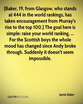 Jamie Baker - [Baker, 19, from Glasgow, who stands at 444 in the world rankings, has taken encouragement from Murray's rise to the top 100.] The goal here is simple: raise your world ranking, ... For the Scottish boys the whole mood has changed since Andy broke through. Suddenly it doesn't seem impossible.