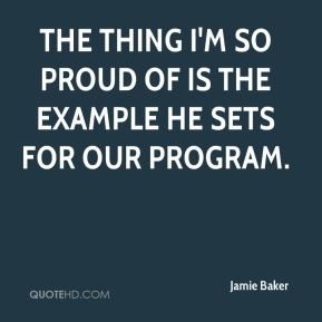 Jamie Baker - The thing I'm so proud of is the example he sets for our program.