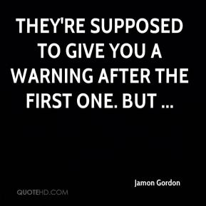 Jamon Gordon - They're supposed to give you a warning after the first one. But ...