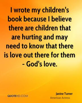 I wrote my children's book because I believe there are children that are hurting and may need to know that there is love out there for them- God's love.
