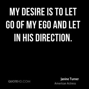 My desire is to let go of my ego and let in His direction.