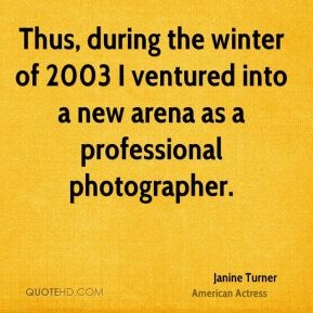Janine Turner - Thus, during the winter of 2003 I ventured into a new arena as a professional photographer.
