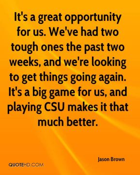 It's a great opportunity for us. We've had two tough ones the past two weeks, and we're looking to get things going again. It's a big game for us, and playing CSU makes it that much better.