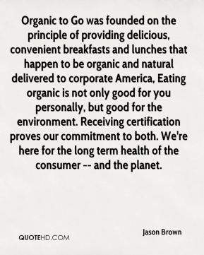 Organic to Go was founded on the principle of providing delicious, convenient breakfasts and lunches that happen to be organic and natural delivered to corporate America, Eating organic is not only good for you personally, but good for the environment. Receiving certification proves our commitment to both. We're here for the long term health of the consumer -- and the planet.