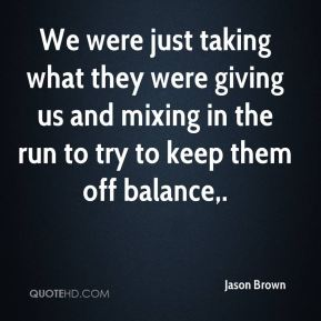 We were just taking what they were giving us and mixing in the run to try to keep them off balance.