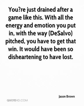 You?re just drained after a game like this. With all the energy and emotion you put in, with the way (DeSalvo) pitched, you have to get that win. It would have been so disheartening to have lost.
