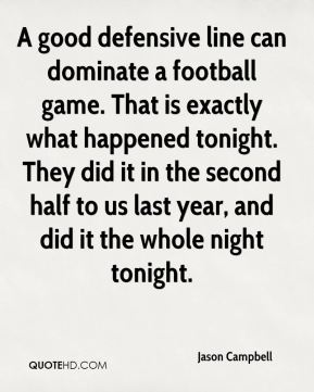 Jason Campbell - A good defensive line can dominate a football game. That is exactly what happened tonight. They did it in the second half to us last year, and did it the whole night tonight.