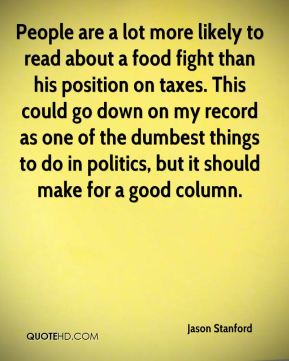 People are a lot more likely to read about a food fight than his position on taxes. This could go down on my record as one of the dumbest things to do in politics, but it should make for a good column.