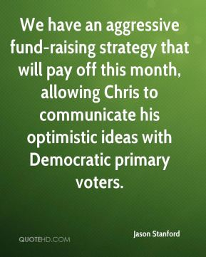 We have an aggressive fund-raising strategy that will pay off this month, allowing Chris to communicate his optimistic ideas with Democratic primary voters.