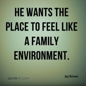 Jay Brown  - He wants the place to feel like a family environment.