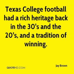 Jay Brown  - Texas College football had a rich heritage back in the 30's and the 20's, and a tradition of winning.
