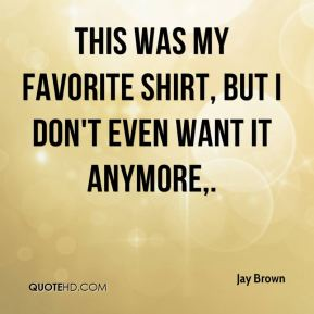 Jay Brown  - This was my favorite shirt, but I don't even want it anymore.