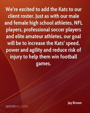 We're excited to add the Kats to our client roster. Just as with our male and female high school athletes, NFL players, professional soccer players and elite amateur athletes, our goal will be to increase the Kats' speed, power and agility and reduce risk of injury to help them win football games.