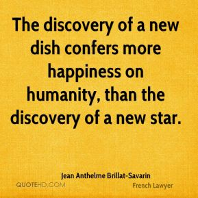 Jean Anthelme Brillat-Savarin - The discovery of a new dish confers more happiness on humanity, than the discovery of a new star.