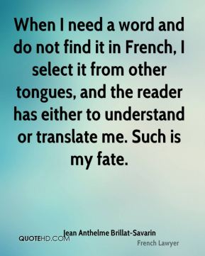 Jean Anthelme Brillat-Savarin - When I need a word and do not find it in French, I select it from other tongues, and the reader has either to understand or translate me. Such is my fate.