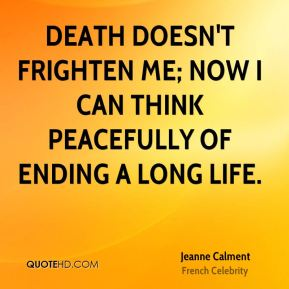 Jeanne Calment - Death doesn't frighten me; now I can think peacefully of ending a long life.