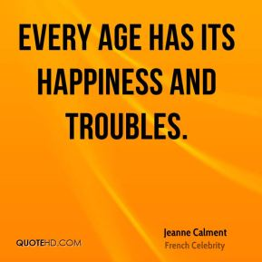 Every age has its happiness and troubles.