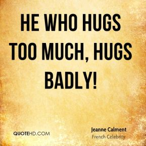 Jeanne Calment - He who hugs too much, hugs badly!