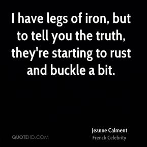 I have legs of iron, but to tell you the truth, they're starting to rust and buckle a bit.