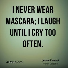 Jeanne Calment - I never wear mascara; I laugh until I cry too often.
