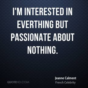 I'm interested in everthing but passionate about nothing.