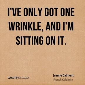 Jeanne Calment - I've only got one wrinkle, and I'm sitting on it.