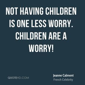 Not having children is one less worry. Children are a worry!