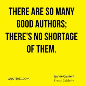 Jeanne Calment - There are so many good authors; there's no shortage of them.