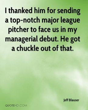 Jeff Blauser  - I thanked him for sending a top-notch major league pitcher to face us in my managerial debut. He got a chuckle out of that.