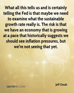Jeff Cheah  - What all this tells us and is certainly telling the Fed is that maybe we need to examine what the sustainable growth rate really is. The risk is that we have an economy that is growing at a pace that historically suggests we should see inflation pressures, but we're not seeing that yet.