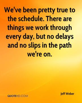 Jeff Weber  - We've been pretty true to the schedule. There are things we work through every day, but no delays and no slips in the path we're on.