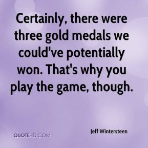 Jeff Wintersteen  - Certainly, there were three gold medals we could've potentially won. That's why you play the game, though.