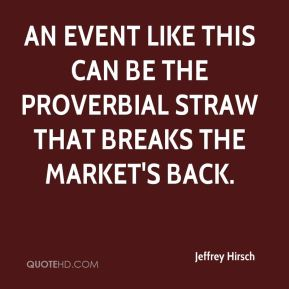 Jeffrey Hirsch  - An event like this can be the proverbial straw that breaks the market's back.