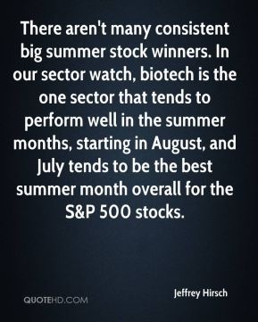Jeffrey Hirsch  - There aren't many consistent big summer stock winners. In our sector watch, biotech is the one sector that tends to perform well in the summer months, starting in August, and July tends to be the best summer month overall for the S&P 500 stocks.