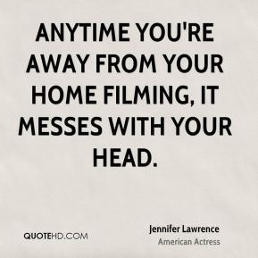 Jennifer Lawrence - Anytime you're away from your home filming, it messes with your head.