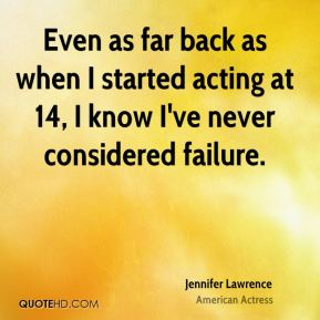 Even as far back as when I started acting at 14, I know I've never considered failure.