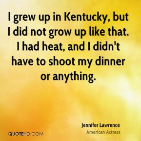 I grew up in Kentucky, but I did not grow up like that. I had heat, and I didn't have to shoot my dinner or anything.