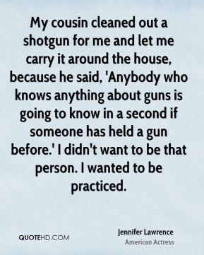 Jennifer Lawrence - My cousin cleaned out a shotgun for me and let me carry it around the house, because he said, 'Anybody who knows anything about guns is going to know in a second if someone has held a gun before.' I didn't want to be that person. I wanted to be practiced.