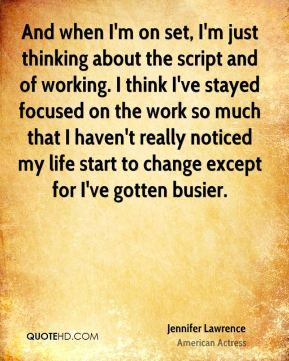 And when I'm on set, I'm just thinking about the script and of working. I think I've stayed focused on the work so much that I haven't really noticed my life start to change except for I've gotten busier.