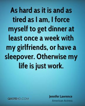 Jennifer Lawrence - As hard as it is and as tired as I am, I force myself to get dinner at least once a week with my girlfriends, or have a sleepover. Otherwise my life is just work.