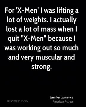 """Jennifer Lawrence - For 'X-Men' I was lifting a lot of weights. I actually lost a lot of mass when I quit """"X-Men"""" because I was working out so much and very muscular and strong."""