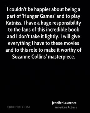 I couldn't be happier about being a part of 'Hunger Games' and to play Katniss. I have a huge responsibility to the fans of this incredible book and I don't take it lightly. I will give everything I have to these movies and to this role to make it worthy of Suzanne Collins' masterpiece.